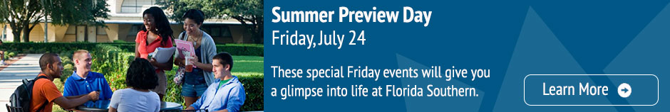Transfer Preview Day - Friday, July 24 - These special Friday events will give you a glimpse into life at Florida Southern. Learn More.
